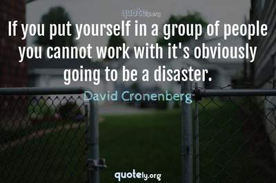 Photo Quote of If you put yourself in a group of people you cannot work with it's obviously going to be a disaster.