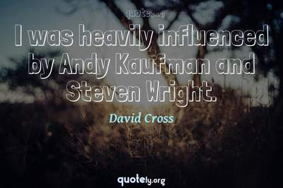 Photo Quote of I was heavily influenced by Andy Kaufman and Steven Wright.