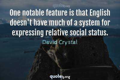 Photo Quote of One notable feature is that English doesn't have much of a system for expressing relative social status.