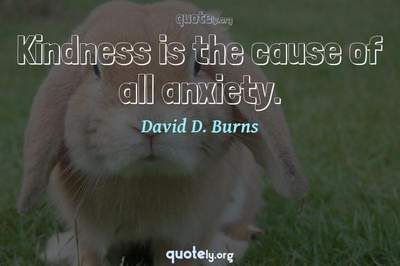 Photo Quote of Kindness is the cause of all anxiety.