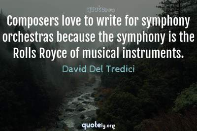 Photo Quote of Composers love to write for symphony orchestras because the symphony is the Rolls Royce of musical instruments.