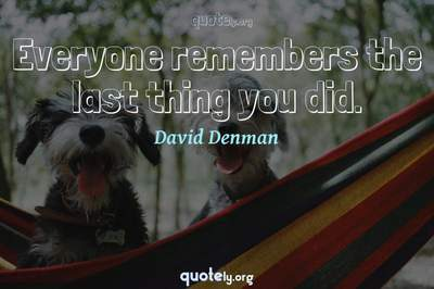 Photo Quote of Everyone remembers the last thing you did.