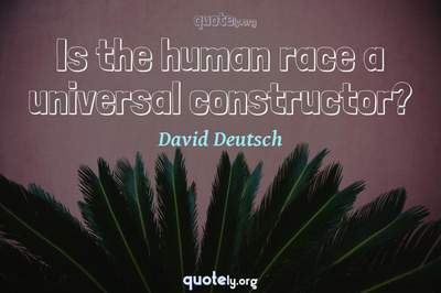Photo Quote of Is the human race a universal constructor?