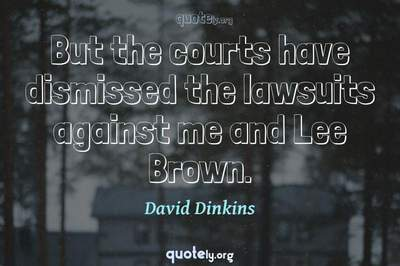 Photo Quote of But the courts have dismissed the lawsuits against me and Lee Brown.