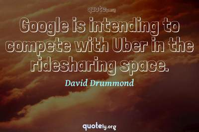 Photo Quote of Google is intending to compete with Uber in the ridesharing space.