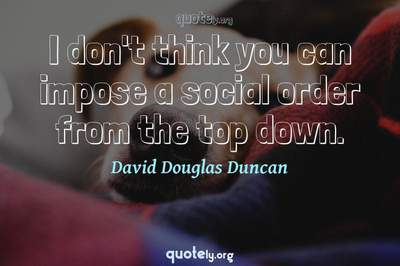 Photo Quote of I don't think you can impose a social order from the top down.