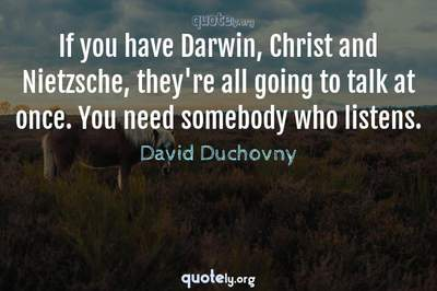 Photo Quote of If you have Darwin, Christ and Nietzsche, they're all going to talk at once. You need somebody who listens.