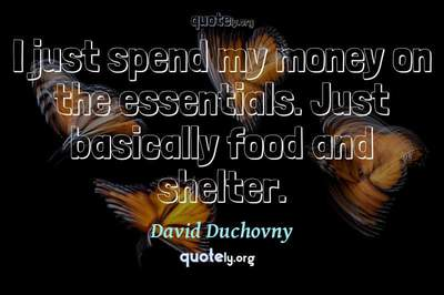 Photo Quote of I just spend my money on the essentials. Just basically food and shelter.