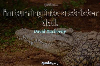 Photo Quote of I'm turning into a stricter dad.