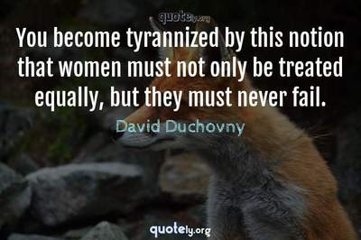 Photo Quote of You become tyrannized by this notion that women must not only be treated equally, but they must never fail.