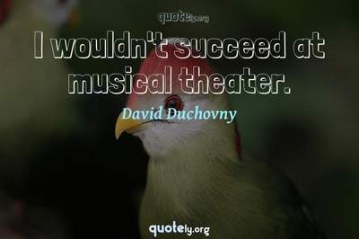 Photo Quote of I wouldn't succeed at musical theater.