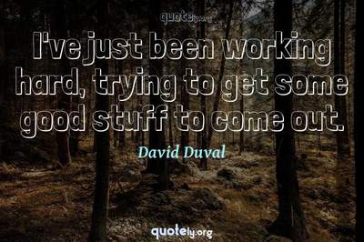 Photo Quote of I've just been working hard, trying to get some good stuff to come out.