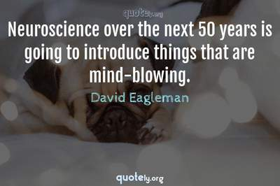 Photo Quote of Neuroscience over the next 50 years is going to introduce things that are mind-blowing.