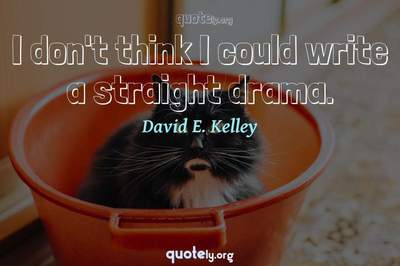 Photo Quote of I don't think I could write a straight drama.