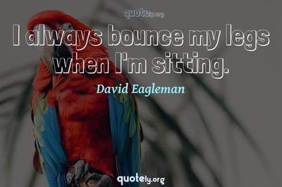 Photo Quote of I always bounce my legs when I'm sitting.
