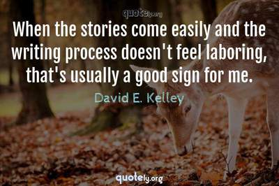 Photo Quote of When the stories come easily and the writing process doesn't feel laboring, that's usually a good sign for me.
