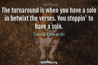 Photo Quote of The turnaround is when you have a solo in betwixt the verses. You stoppin' to have a solo.