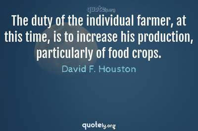 Photo Quote of The duty of the individual farmer, at this time, is to increase his production, particularly of food crops.