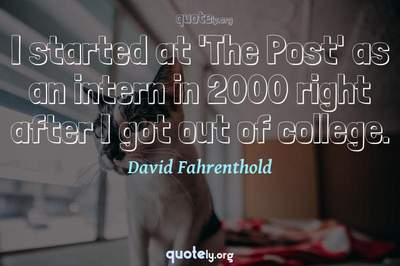 Photo Quote of I started at 'The Post' as an intern in 2000 right after I got out of college.