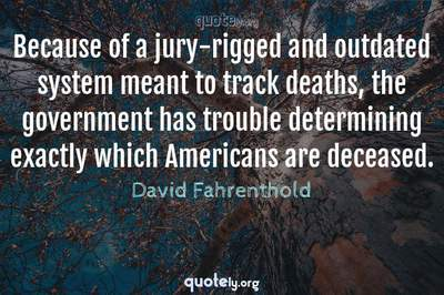 Photo Quote of Because of a jury-rigged and outdated system meant to track deaths, the government has trouble determining exactly which Americans are deceased.