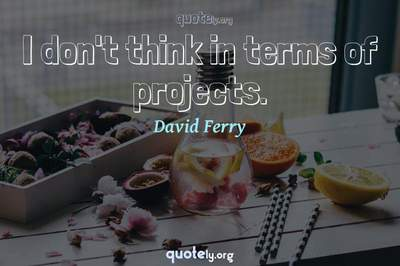 Photo Quote of I don't think in terms of projects.