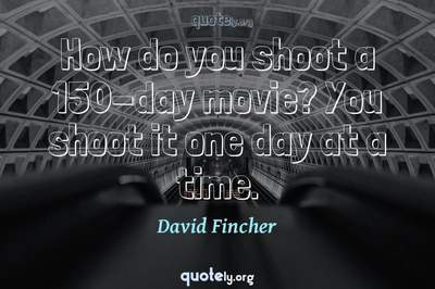 Photo Quote of How do you shoot a 150-day movie? You shoot it one day at a time.