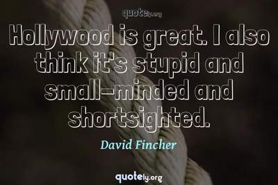 Photo Quote of Hollywood is great. I also think it's stupid and small-minded and shortsighted.