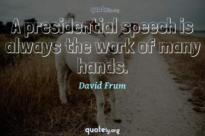 Photo Quote of A presidential speech is always the work of many hands.
