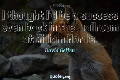 Photo Quote of I thought I'd be a success even back in the mailroom at William Morris.