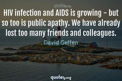 Photo Quote of HIV infection and AIDS is growing - but so too is public apathy. We have already lost too many friends and colleagues.