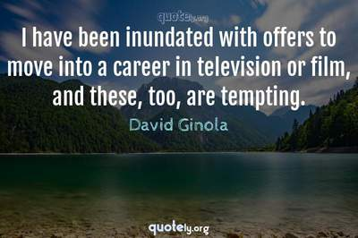 Photo Quote of I have been inundated with offers to move into a career in television or film, and these, too, are tempting.