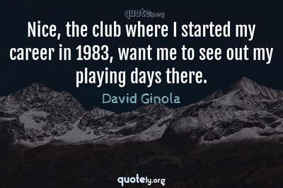 Photo Quote of Nice, the club where I started my career in 1983, want me to see out my playing days there.