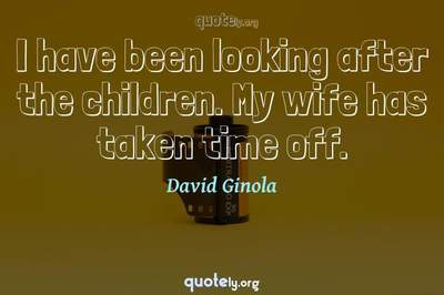 Photo Quote of I have been looking after the children. My wife has taken time off.