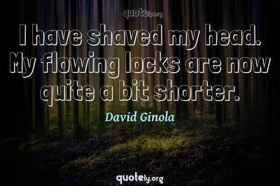 Photo Quote of I have shaved my head. My flowing locks are now quite a bit shorter.