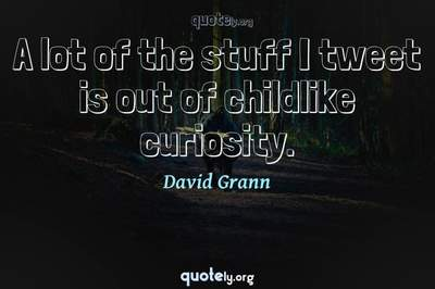 Photo Quote of A lot of the stuff I tweet is out of childlike curiosity.