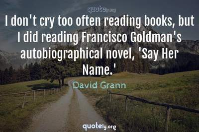 Photo Quote of I don't cry too often reading books, but I did reading Francisco Goldman's autobiographical novel, 'Say Her Name.'