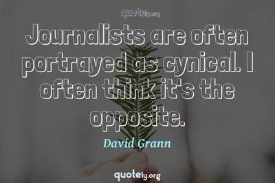 Photo Quote of Journalists are often portrayed as cynical. I often think it's the opposite.