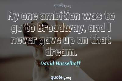 Photo Quote of My one ambition was to go to Broadway, and I never gave up on that dream.