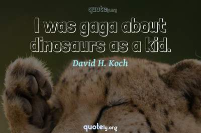 Photo Quote of I was gaga about dinosaurs as a kid.