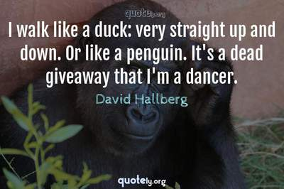 Photo Quote of I walk like a duck: very straight up and down. Or like a penguin. It's a dead giveaway that I'm a dancer.