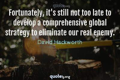 Photo Quote of Fortunately, it's still not too late to develop a comprehensive global strategy to eliminate our real enemy.
