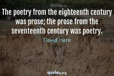 Photo Quote of The poetry from the eighteenth century was prose; the prose from the seventeenth century was poetry.