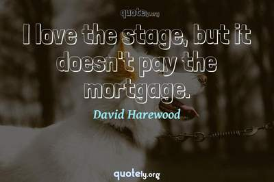 Photo Quote of I love the stage, but it doesn't pay the mortgage.