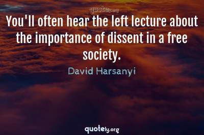 Photo Quote of You'll often hear the left lecture about the importance of dissent in a free society.