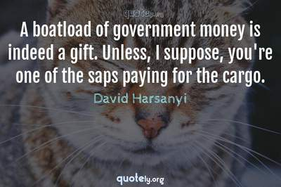 Photo Quote of A boatload of government money is indeed a gift. Unless, I suppose, you're one of the saps paying for the cargo.