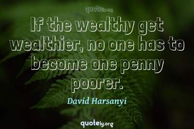 Photo Quote of If the wealthy get wealthier, no one has to become one penny poorer.
