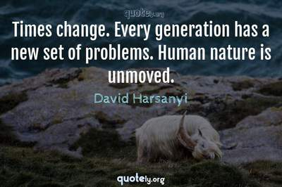 Photo Quote of Times change. Every generation has a new set of problems. Human nature is unmoved.
