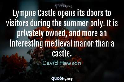 Photo Quote of Lympne Castle opens its doors to visitors during the summer only. It is privately owned, and more an interesting medieval manor than a castle.