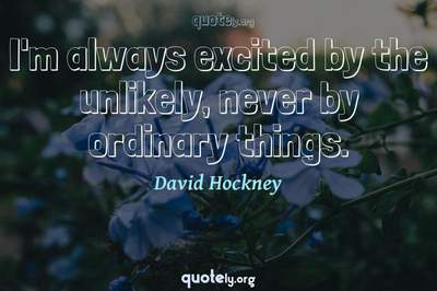 Photo Quote of I'm always excited by the unlikely, never by ordinary things.
