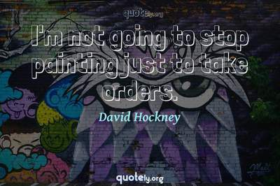 Photo Quote of I'm not going to stop painting just to take orders.